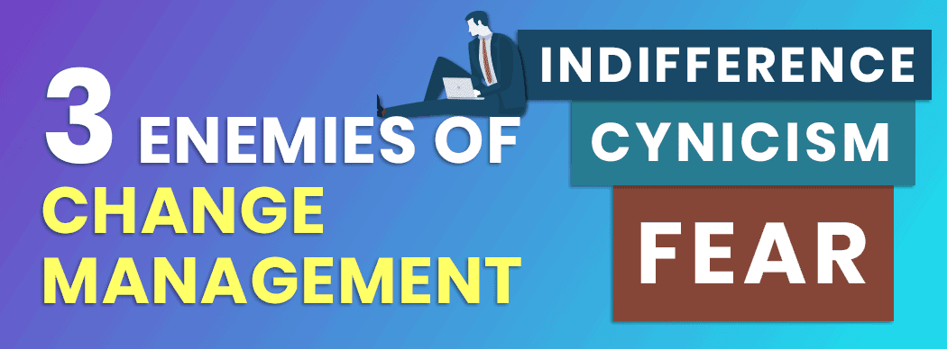 3 Enemies of Change Management: Fear, Cynicism and Indifference